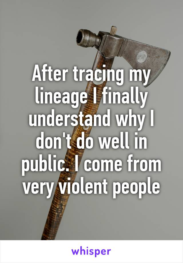 After tracing my lineage I finally understand why I don't do well in public. I come from very violent people