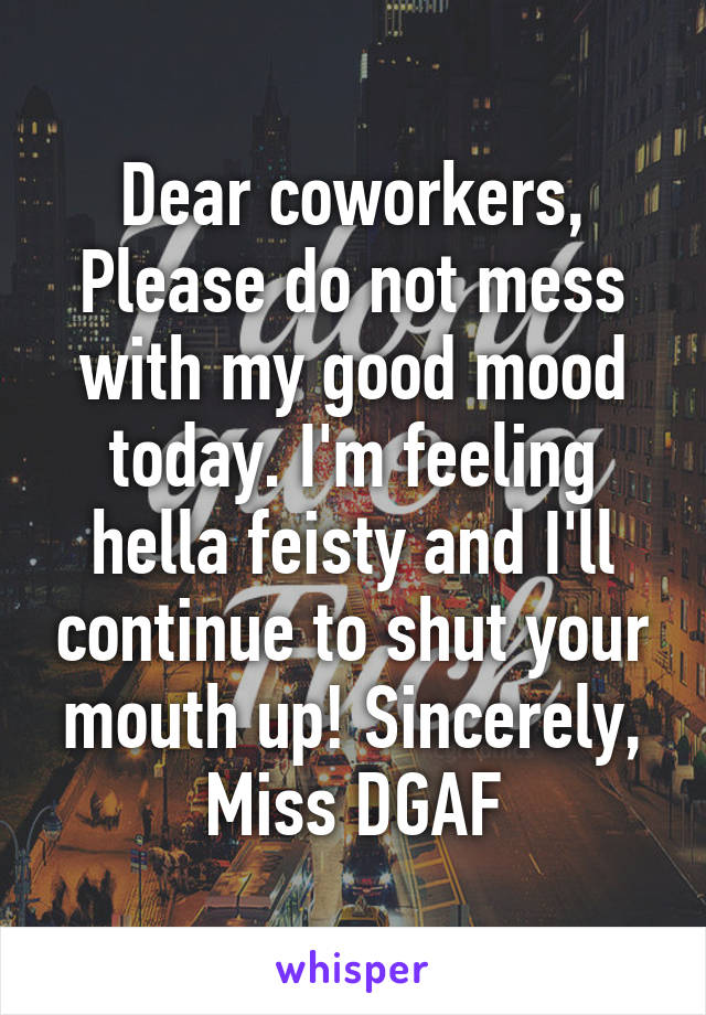 Dear coworkers, Please do not mess with my good mood today. I'm feeling hella feisty and I'll continue to shut your mouth up! Sincerely, Miss DGAF