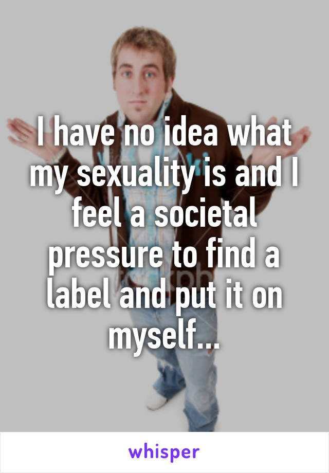I have no idea what my sexuality is and I feel a societal pressure to find a label and put it on myself...