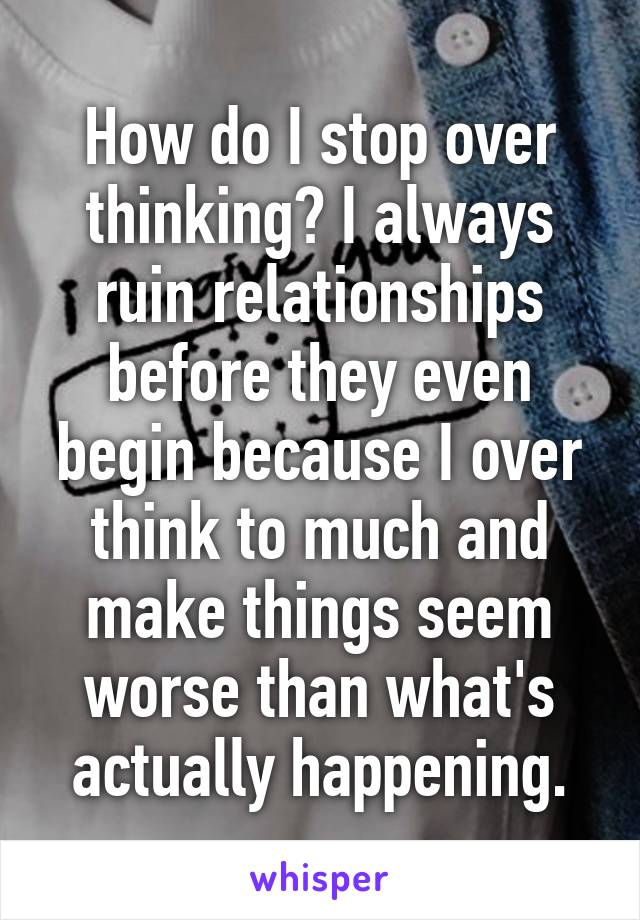How do I stop over thinking? I always ruin relationships before they even begin because I over think to much and make things seem worse than what's actually happening.