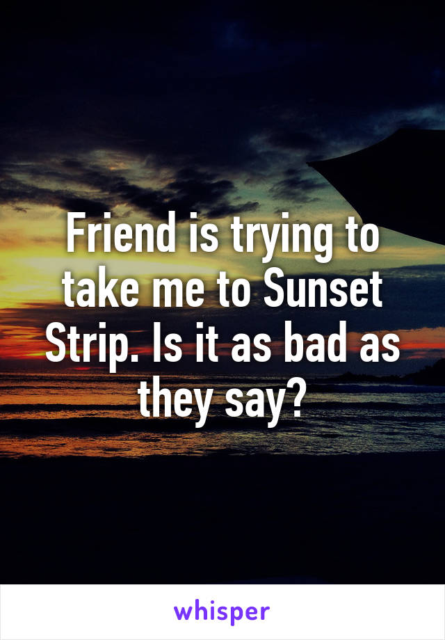 Friend is trying to take me to Sunset Strip. Is it as bad as they say?