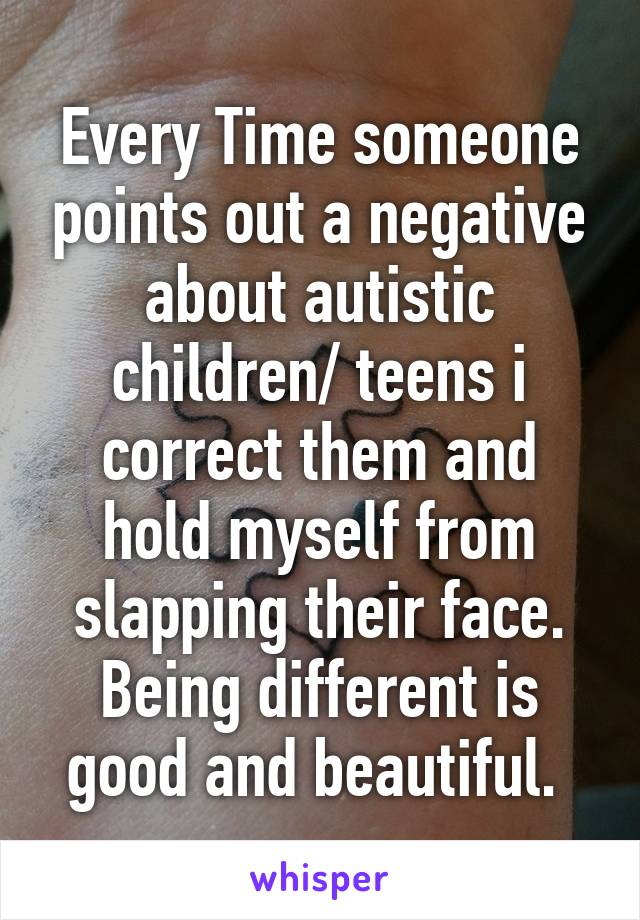 Every Time someone points out a negative about autistic children/ teens i correct them and hold myself from slapping their face. Being different is good and beautiful.