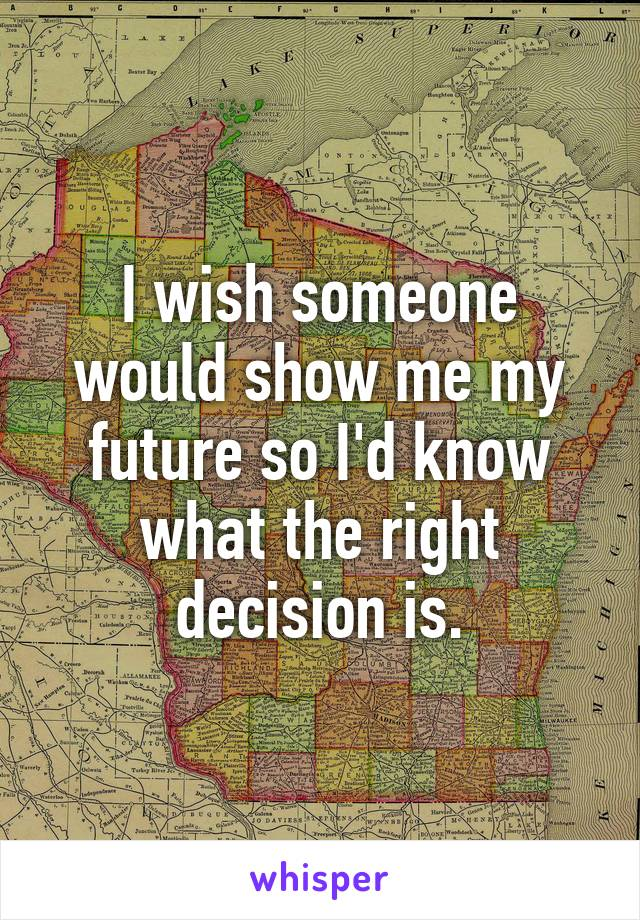 I wish someone would show me my future so I'd know what the right decision is.