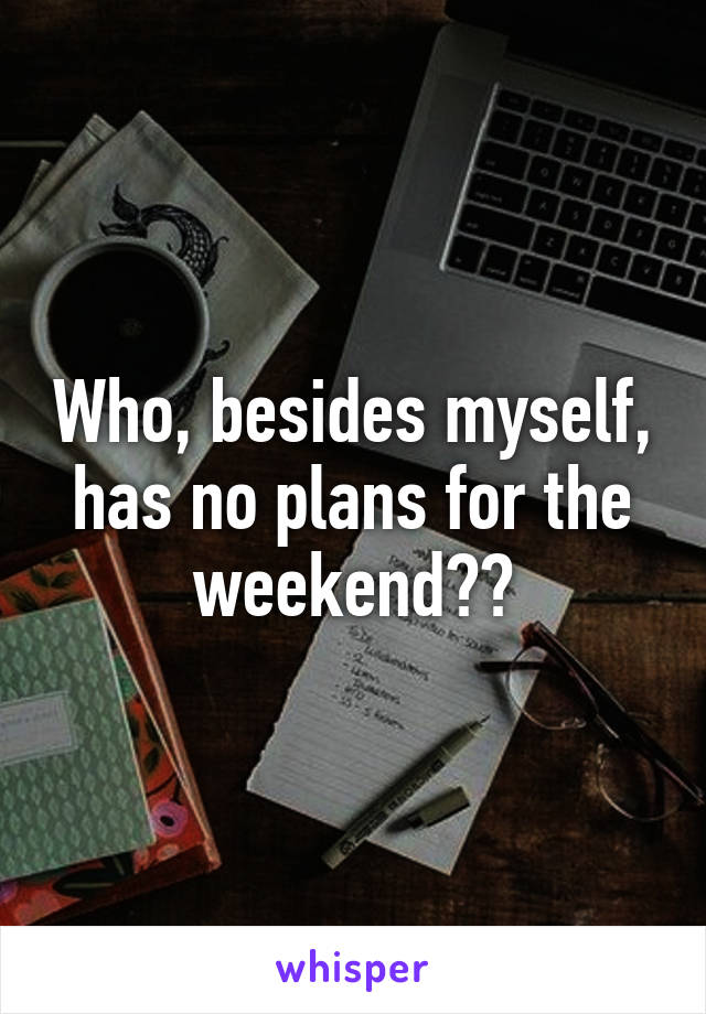 Who, besides myself, has no plans for the weekend??