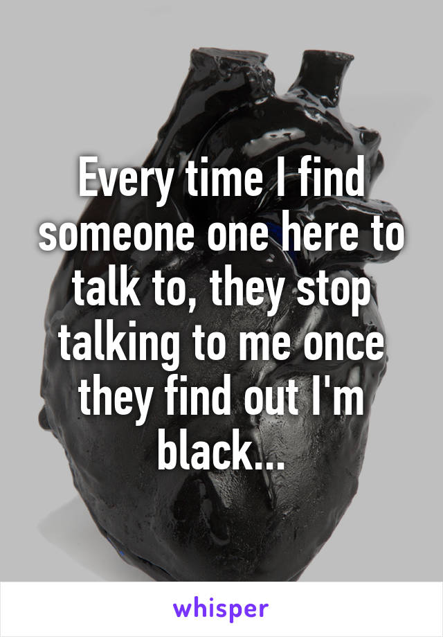 Every time I find someone one here to talk to, they stop talking to me once they find out I'm black...