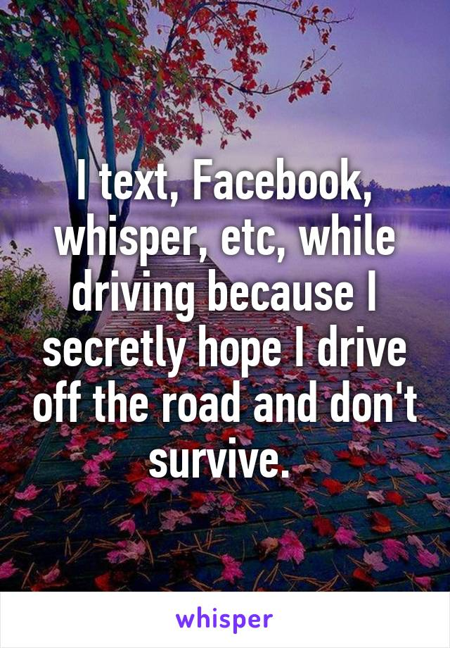 I text, Facebook, whisper, etc, while driving because I secretly hope I drive off the road and don't survive.