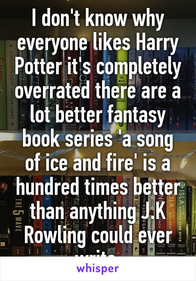 I don't know why everyone likes Harry Potter it's completely overrated there are a lot better fantasy book series 'a song of ice and fire' is a hundred times better than anything J.K Rowling could ever write