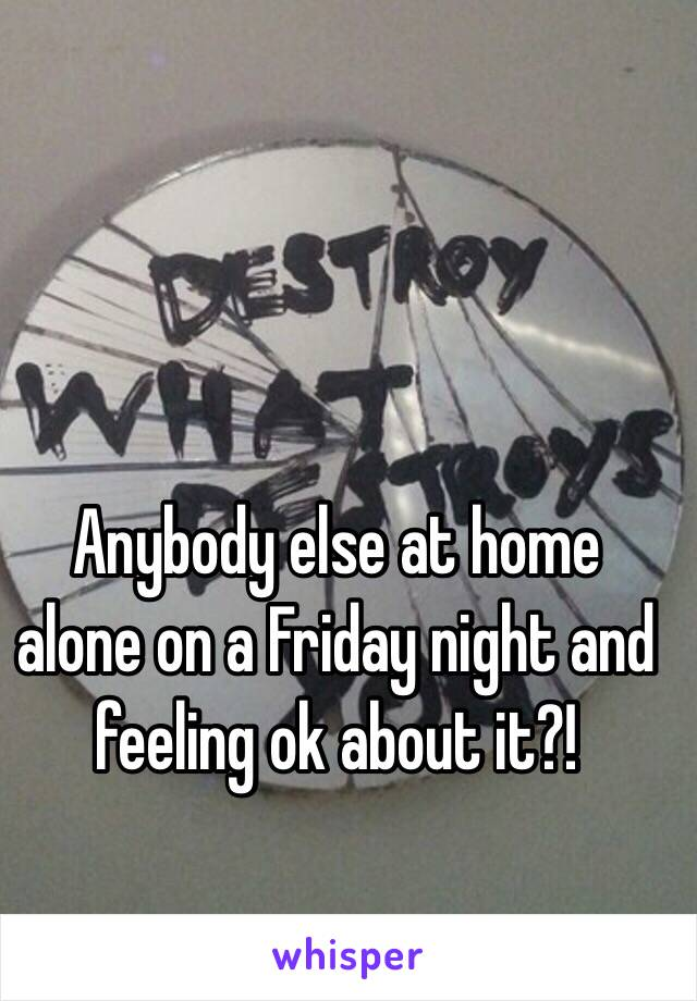 Anybody else at home alone on a Friday night and feeling ok about it?!