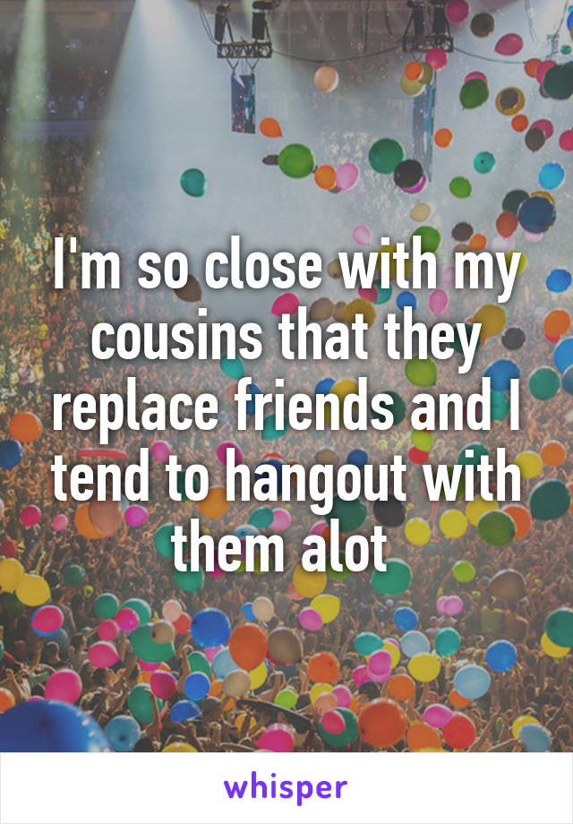 I'm so close with my cousins that they replace friends and I tend to hangout with them alot
