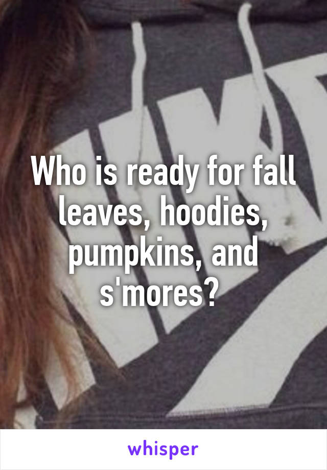 Who is ready for fall leaves, hoodies, pumpkins, and s'mores?