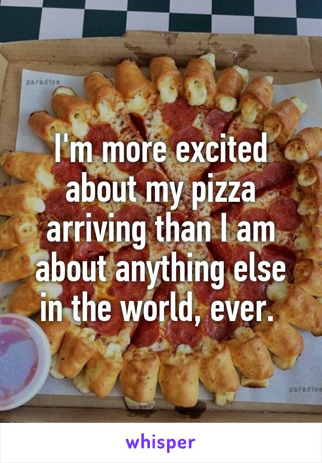 I'm more excited about my pizza arriving than I am about anything else in the world, ever.
