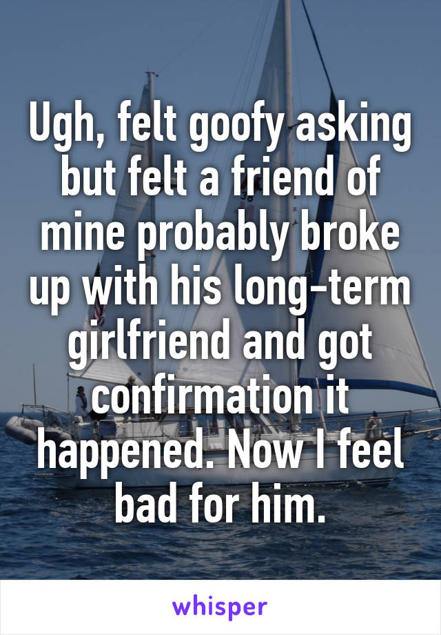 Ugh, felt goofy asking but felt a friend of mine probably broke up with his long-term girlfriend and got confirmation it happened. Now I feel bad for him.