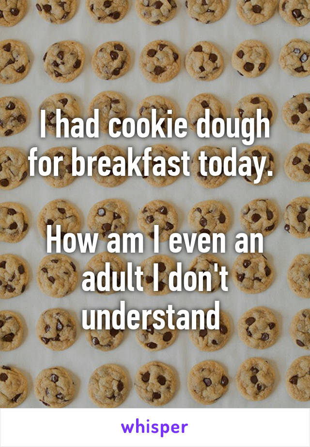 I had cookie dough for breakfast today.   How am I even an adult I don't understand