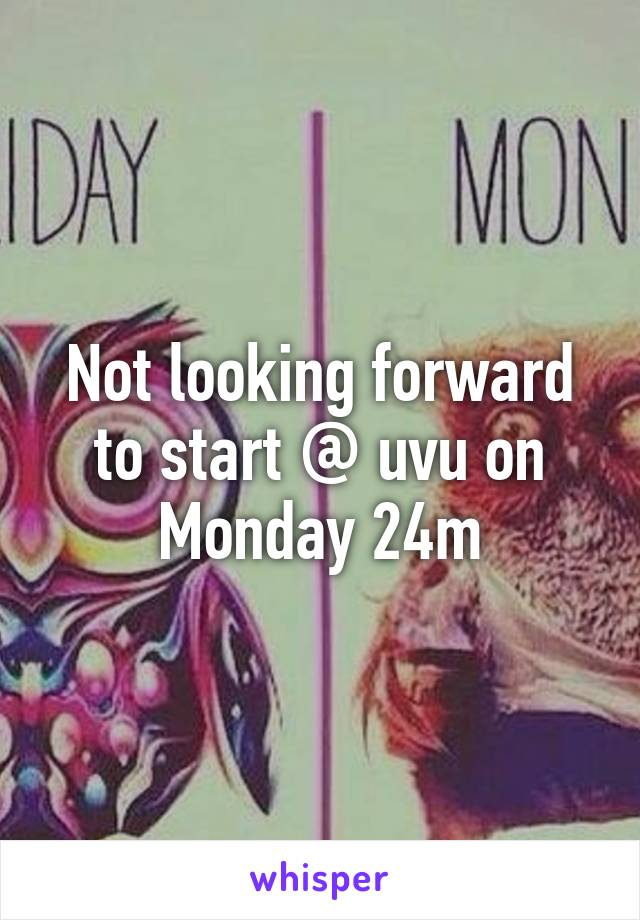 Not looking forward to start @ uvu on Monday 24m