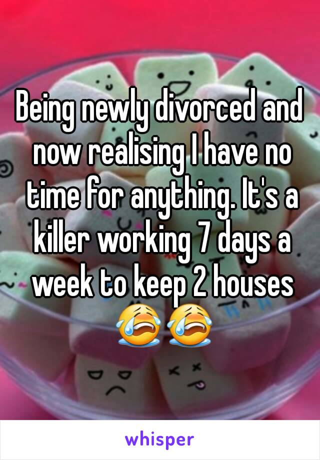 Being newly divorced and now realising I have no time for anything. It's a killer working 7 days a week to keep 2 houses 😭😭