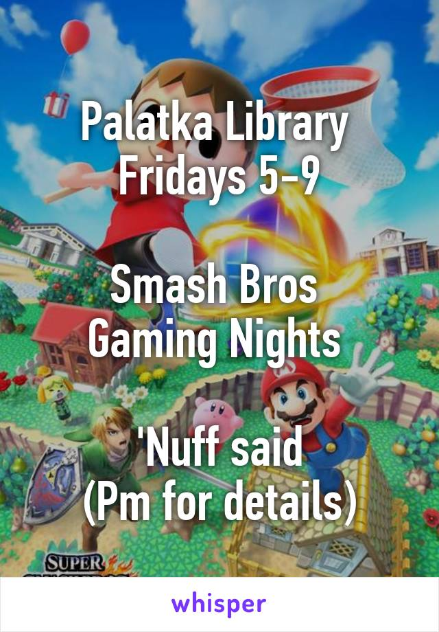 Palatka Library  Fridays 5-9  Smash Bros  Gaming Nights   'Nuff said (Pm for details)
