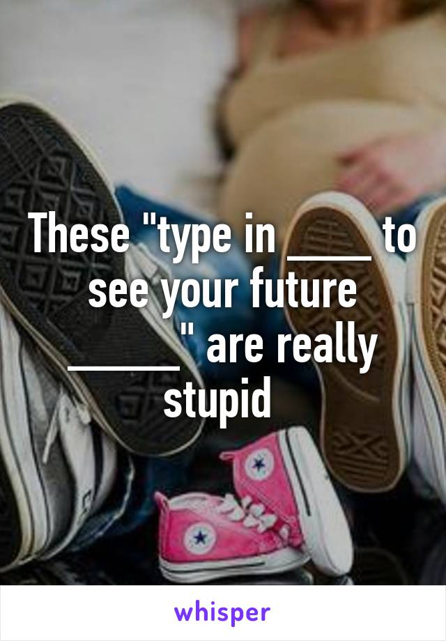 """These """"type in ___ to see your future ____"""" are really stupid"""