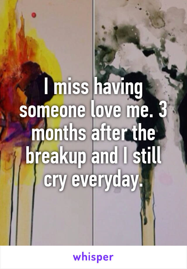 I miss having someone love me. 3 months after the breakup and I still cry everyday.