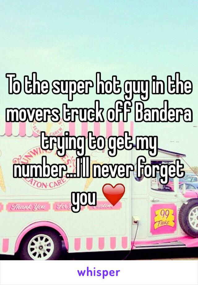 To the super hot guy in the movers truck off Bandera trying to get my number...I'll never forget you ❤️