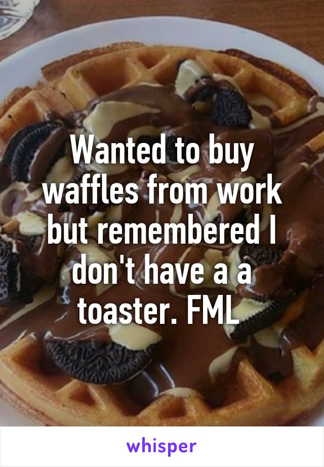 Wanted to buy waffles from work but remembered I don't have a a toaster. FML