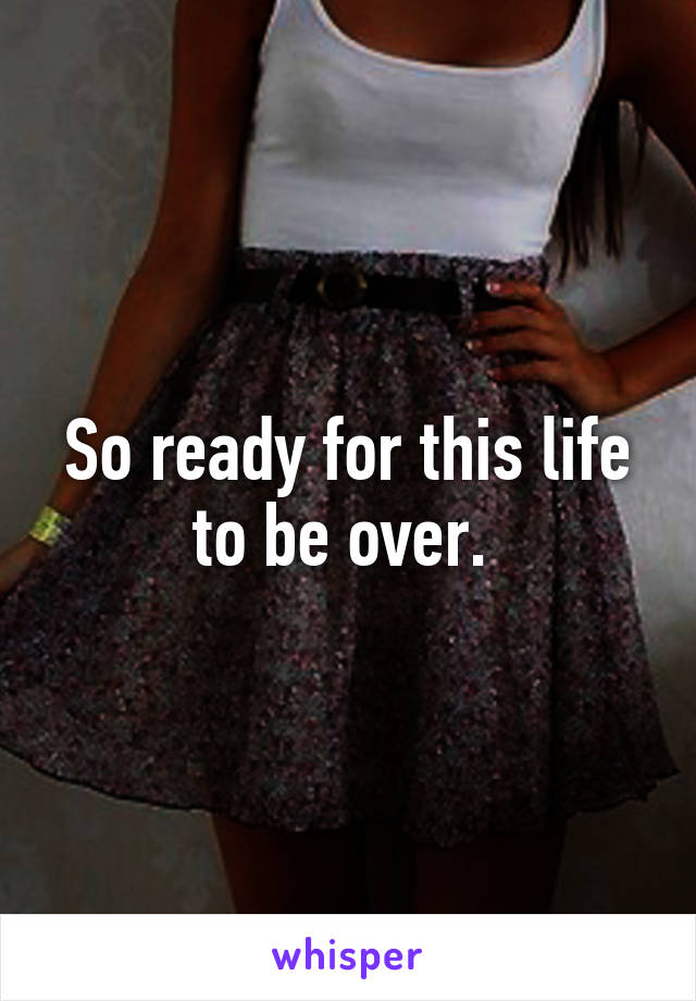 So ready for this life to be over.