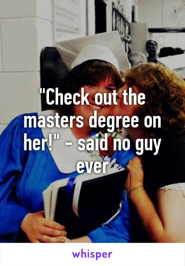 """""""Check out the masters degree on her!"""" - said no guy ever"""