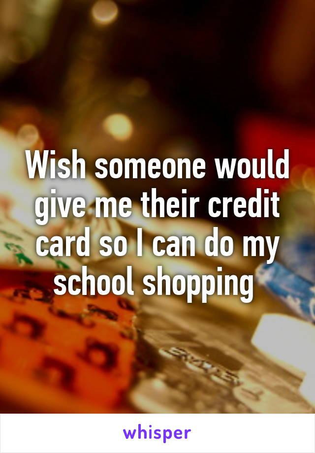 Wish someone would give me their credit card so I can do my school shopping