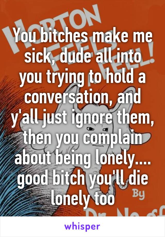 You bitches make me sick, dude all into you trying to hold a conversation, and y'all just ignore them, then you complain about being lonely.... good bitch you'll die lonely too
