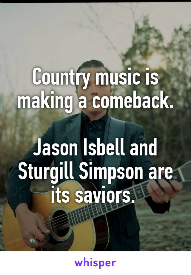 Country music is making a comeback.  Jason Isbell and Sturgill Simpson are its saviors.