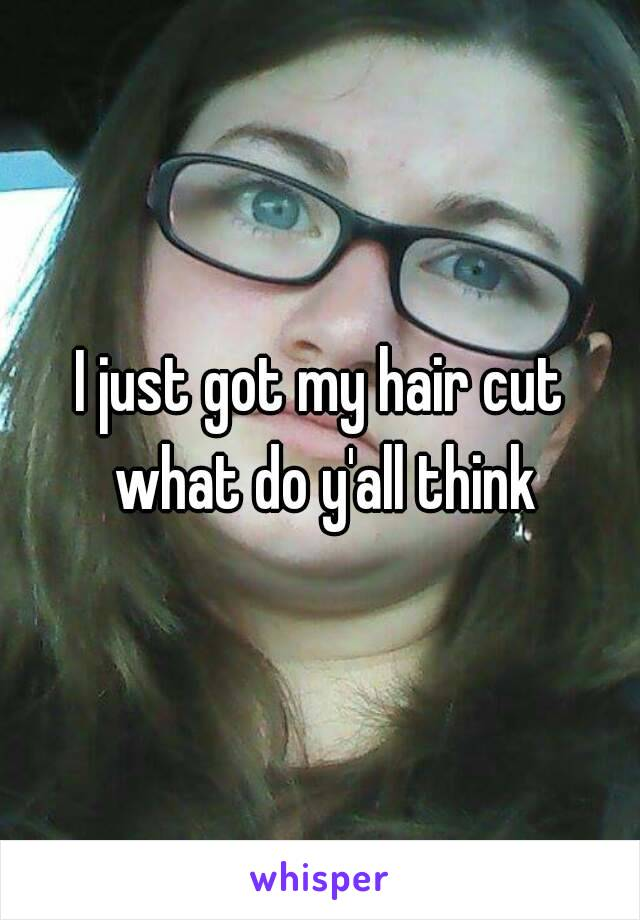 I just got my hair cut what do y'all think