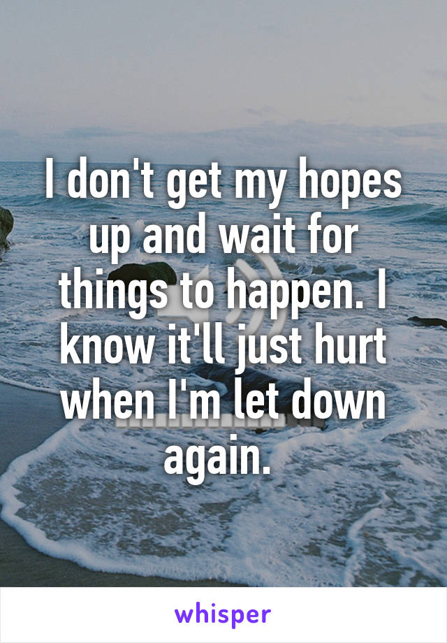 I don't get my hopes up and wait for things to happen. I know it'll just hurt when I'm let down again.