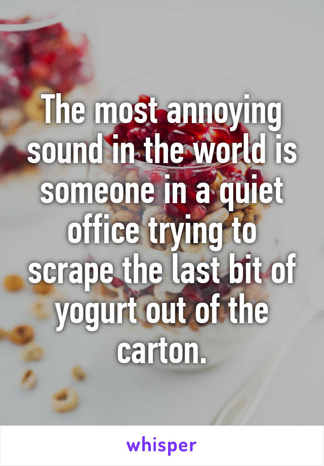 The most annoying sound in the world is someone in a quiet office trying to scrape the last bit of yogurt out of the carton.