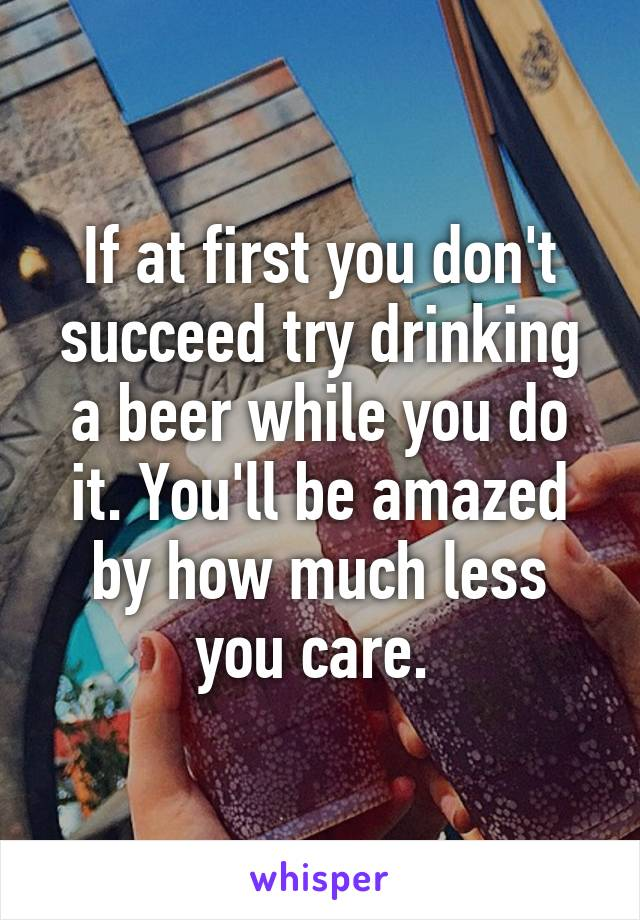 If at first you don't succeed try drinking a beer while you do it. You'll be amazed by how much less you care.