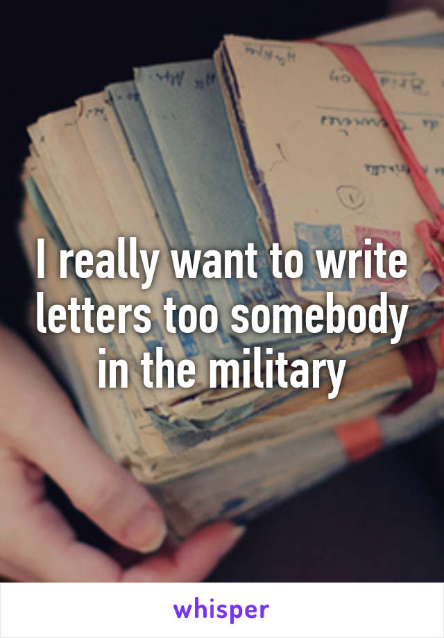 I really want to write letters too somebody in the military