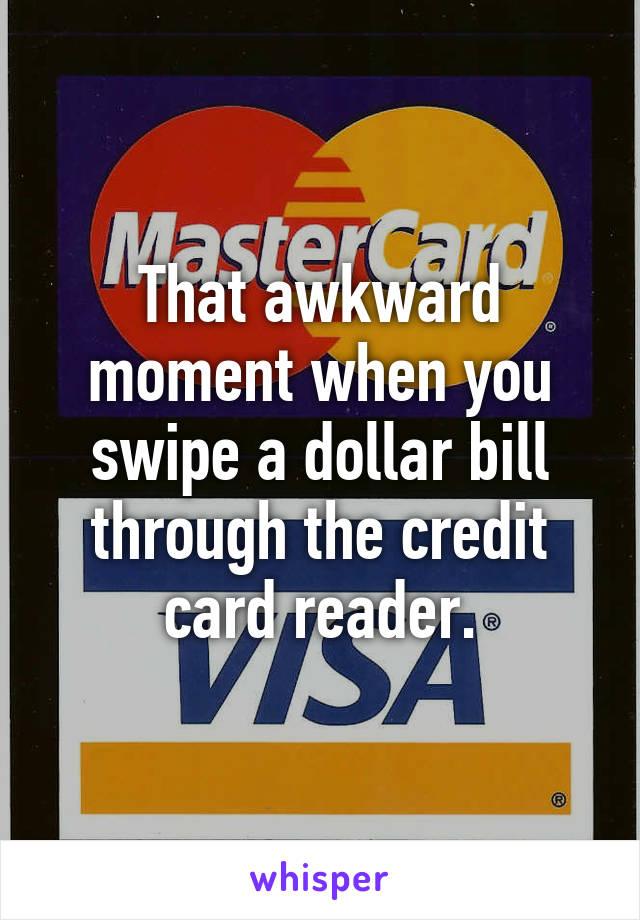 That awkward moment when you swipe a dollar bill through the credit card reader.