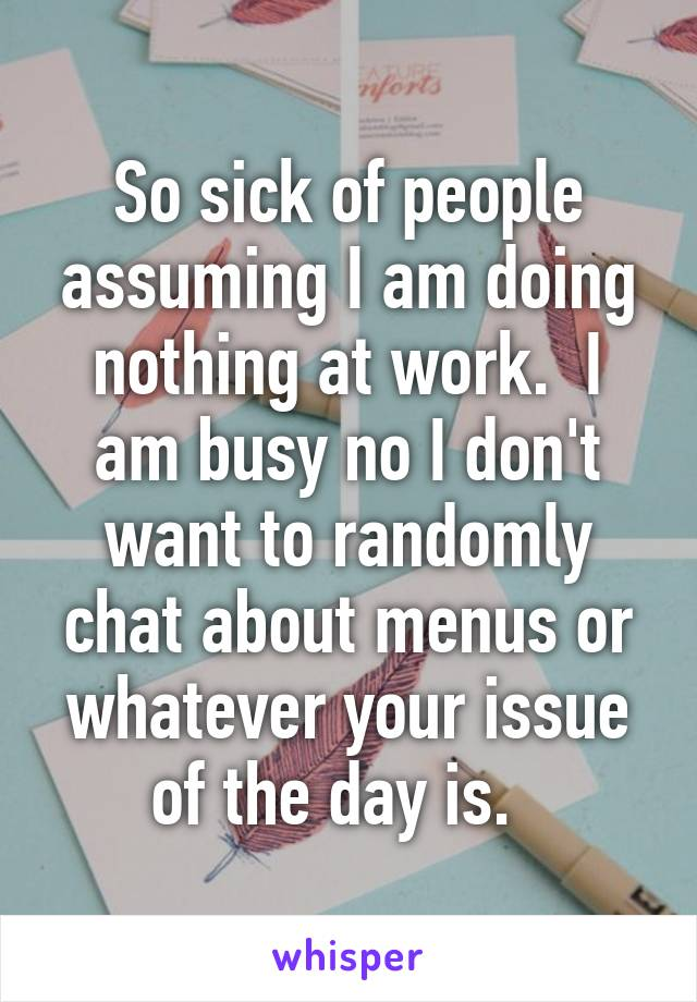 So sick of people assuming I am doing nothing at work.  I am busy no I don't want to randomly chat about menus or whatever your issue of the day is.