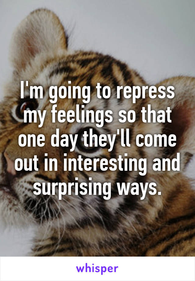 I'm going to repress my feelings so that one day they'll come out in interesting and surprising ways.