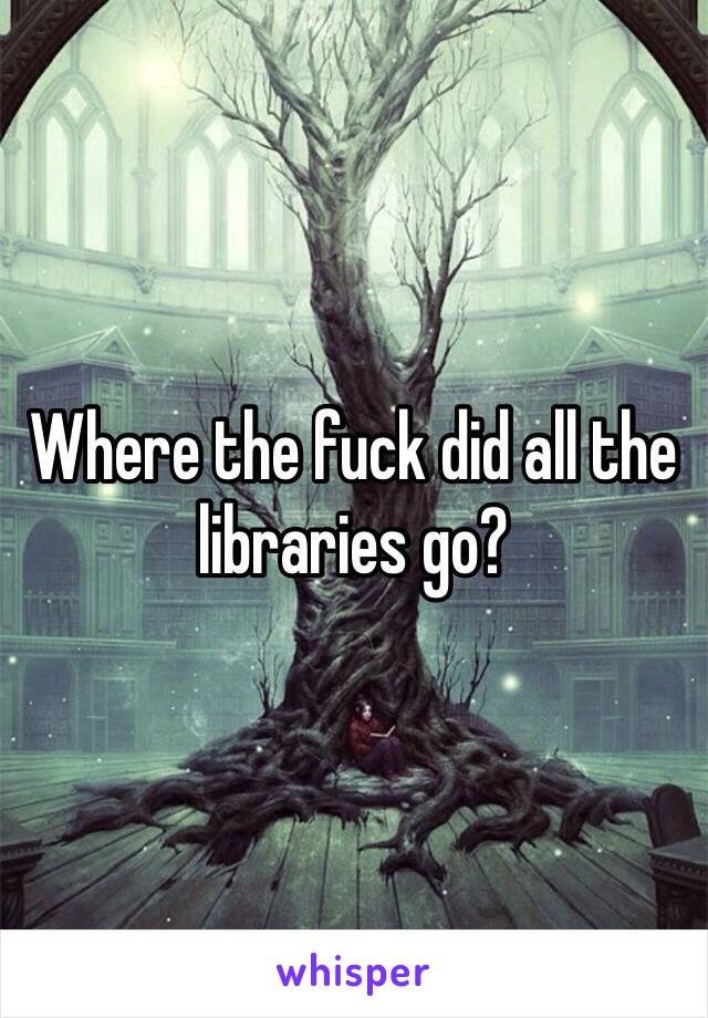 Where the fuck did all the libraries go?