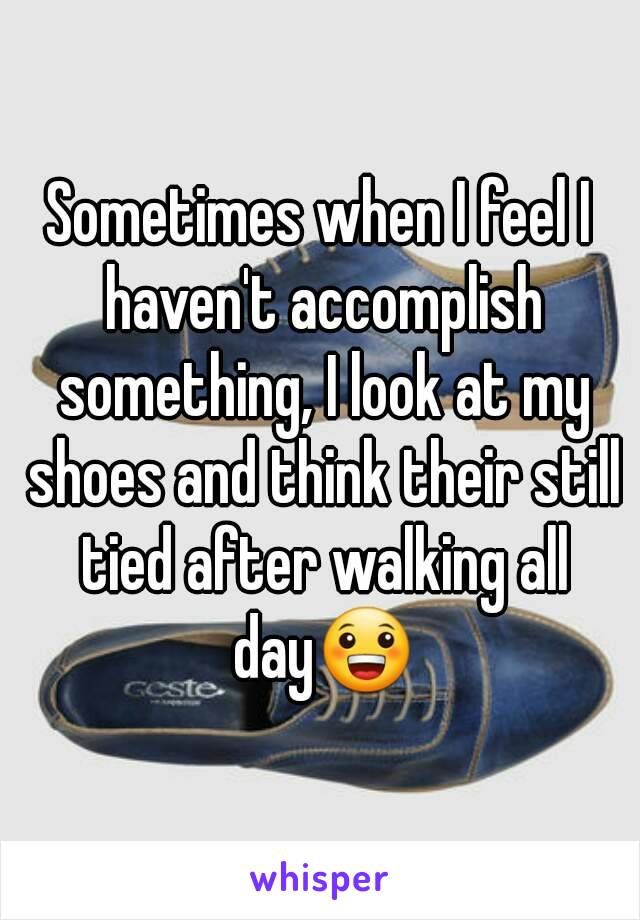 Sometimes when I feel I haven't accomplish something, I look at my shoes and think their still tied after walking all day😀