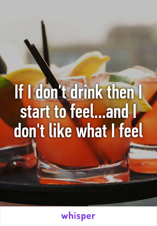 If I don't drink then I start to feel...and I don't like what I feel