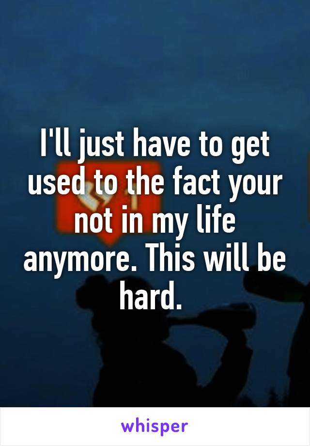 I'll just have to get used to the fact your not in my life anymore. This will be hard.