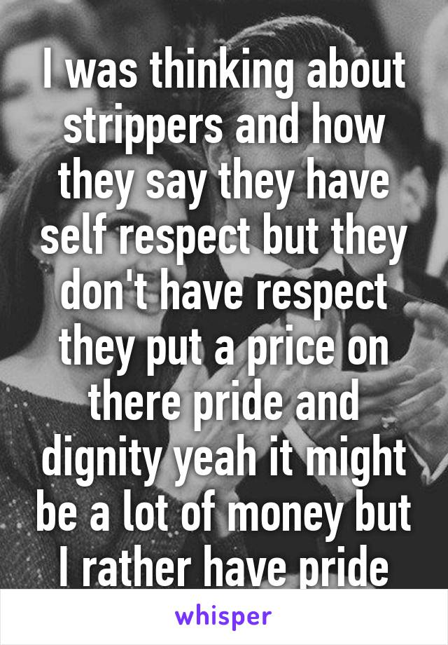I was thinking about strippers and how they say they have self respect but they don't have respect they put a price on there pride and dignity yeah it might be a lot of money but I rather have pride