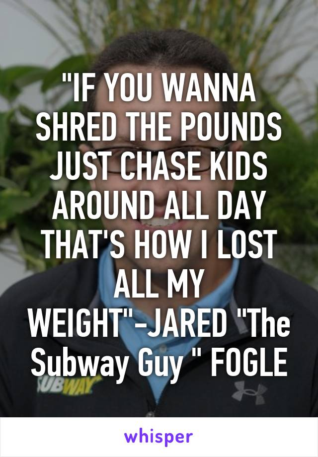 """""""IF YOU WANNA SHRED THE POUNDS JUST CHASE KIDS AROUND ALL DAY THAT'S HOW I LOST ALL MY WEIGHT""""-JARED """"The Subway Guy """" FOGLE"""