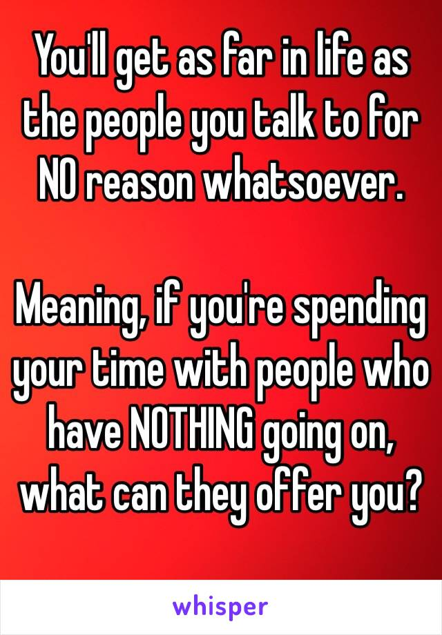 You'll get as far in life as the people you talk to for NO reason whatsoever.  Meaning, if you're spending your time with people who have NOTHING going on, what can they offer you?