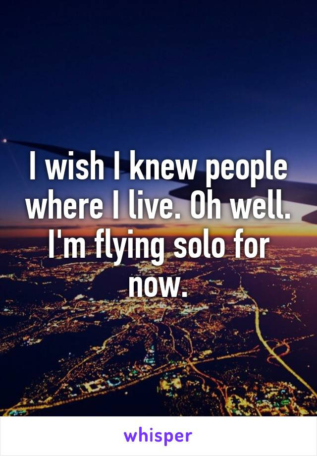 I wish I knew people where I live. Oh well. I'm flying solo for now.