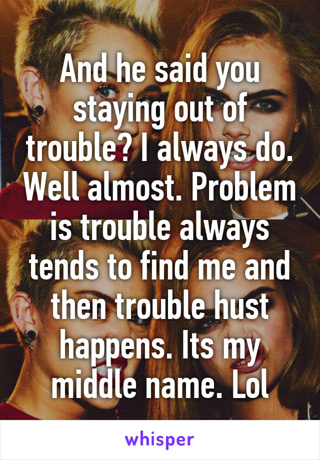 And he said you staying out of trouble? I always do. Well almost. Problem is trouble always tends to find me and then trouble hust happens. Its my middle name. Lol