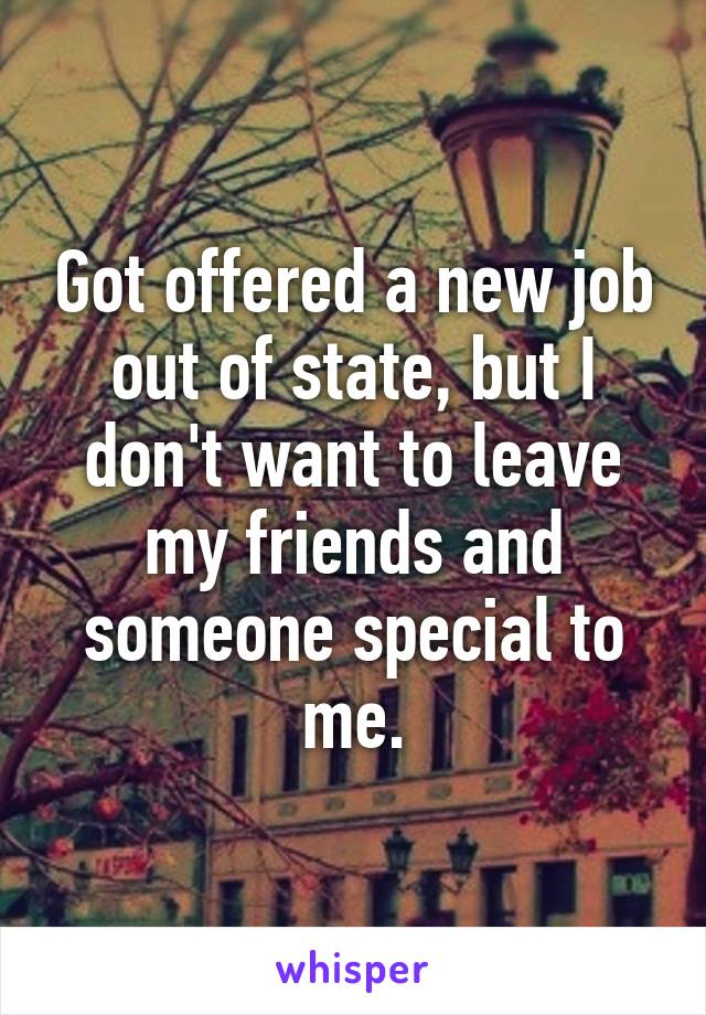 Got offered a new job out of state, but I don't want to leave my friends and someone special to me.