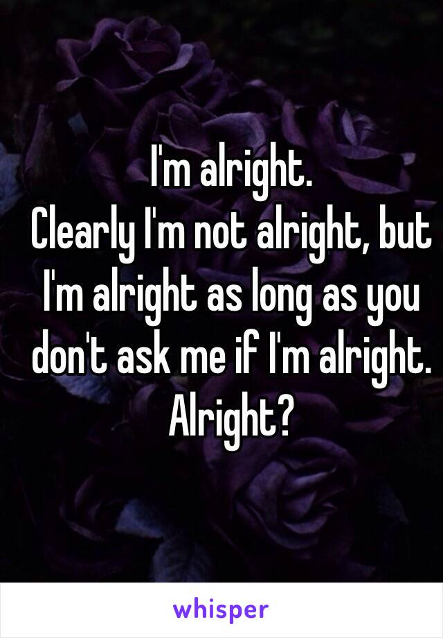 I'm alright. Clearly I'm not alright, but I'm alright as long as you don't ask me if I'm alright.  Alright?