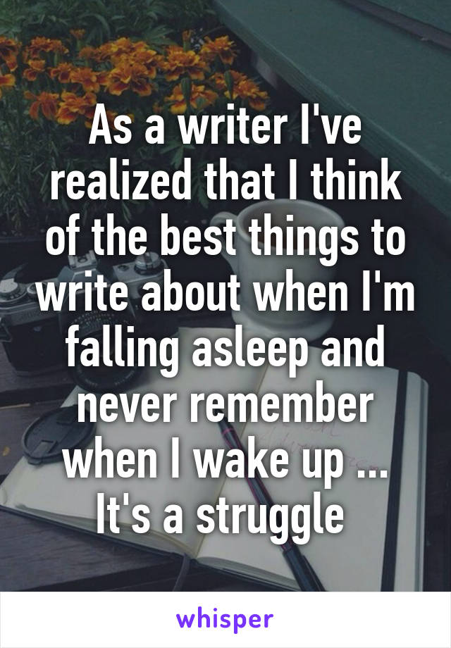As a writer I've realized that I think of the best things to write about when I'm falling asleep and never remember when I wake up ... It's a struggle