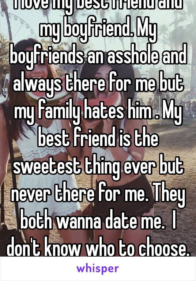 I love my best friend and my boyfriend. My boyfriends an asshole and always there for me but my family hates him . My best friend is the sweetest thing ever but never there for me. They both wanna date me.  I don't know who to choose. 😁